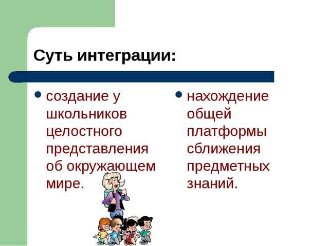 Суть интеграции: создание у школьников целостного представления об окружающе...