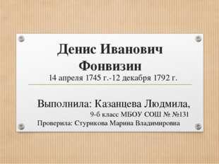 Денис Иванович Фонвизин 14 апреля 1745 г.-12 декабря 1792 г. Выполнила: Казан