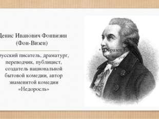 Денис Иванович Фонвизин (Фон-Визен) русский писатель, драматург, переводчик,