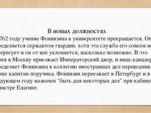 В новых должностях В 1762 году учение Фонвизина в университете прекращается.