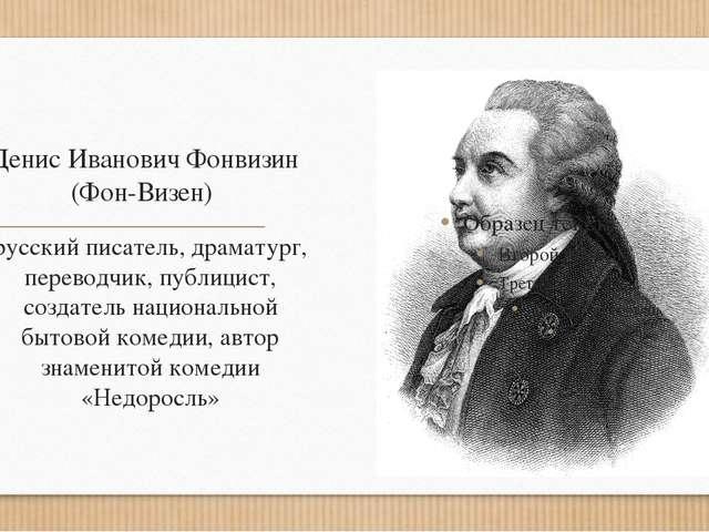 Денис Иванович Фонвизин (Фон-Визен) русский писатель, драматург, переводчик,...