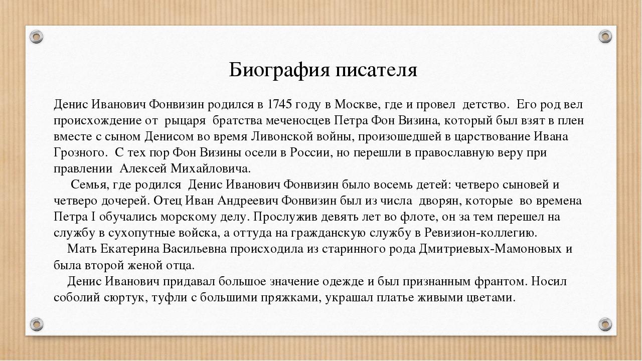 Биография писателя Денис Иванович Фонвизин родился в 1745 году в Москве, где...