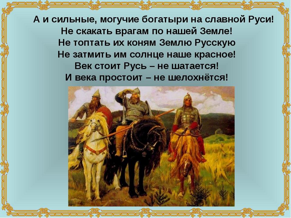 А и сильные, могучие богатыри на славной Руси! Не скакать врагам по нашей Зе...