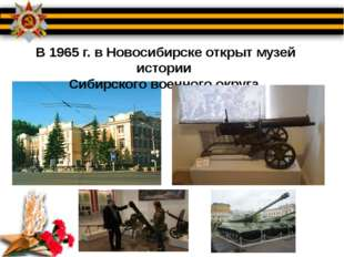 В 1965 г. в Новосибирске открыт музей истории Сибирского военного округа.