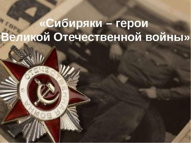 «Сибиряки – герои Великой Отечественной войны»