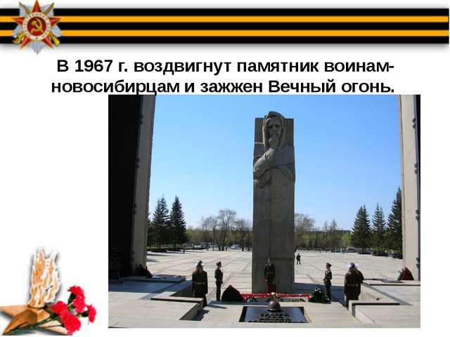 В 1967 г. воздвигнут памятник воинам-новосибирцам и зажжен Вечный огонь.