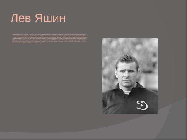 Лев Яшин Лев Иванович Яшин родился 22 октября 1929 года, в семье московского...