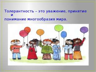 Толерантность – это уважение, принятие и понимание многообразия мира.