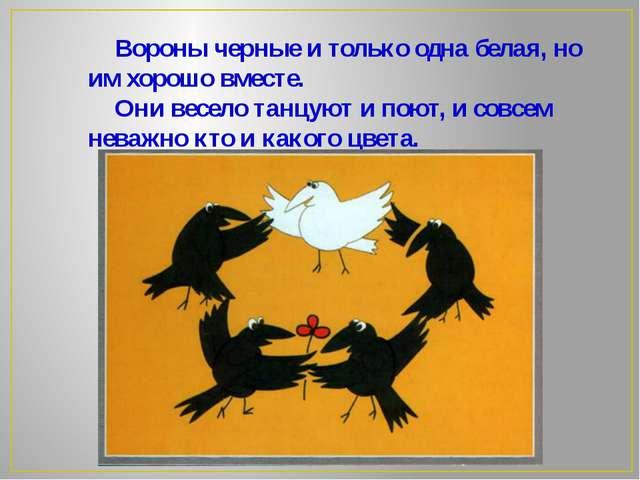 Вороны черные и только одна белая, но им хорошо вместе. Они весело танцуют и...