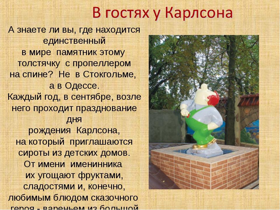 Азнаетели вы,где находится единственный в мире памятник этому толстячку с...