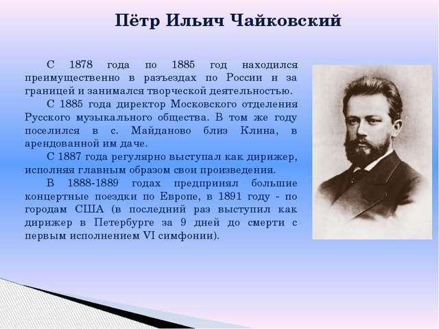 Пётр Ильич Чайковский С 1878 года по 1885 год находился преимущественно в ра...
