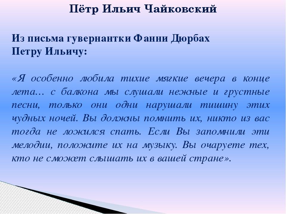 Из письма гувернантки Фанни Дюрбах Петру Ильичу: «Я особенно любила тихие мяг...