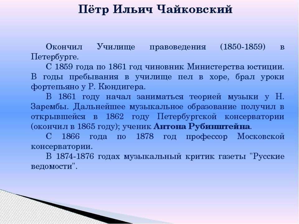Пётр Ильич Чайковский Окончил Училище правоведения (1850-1859) в Петербурге....
