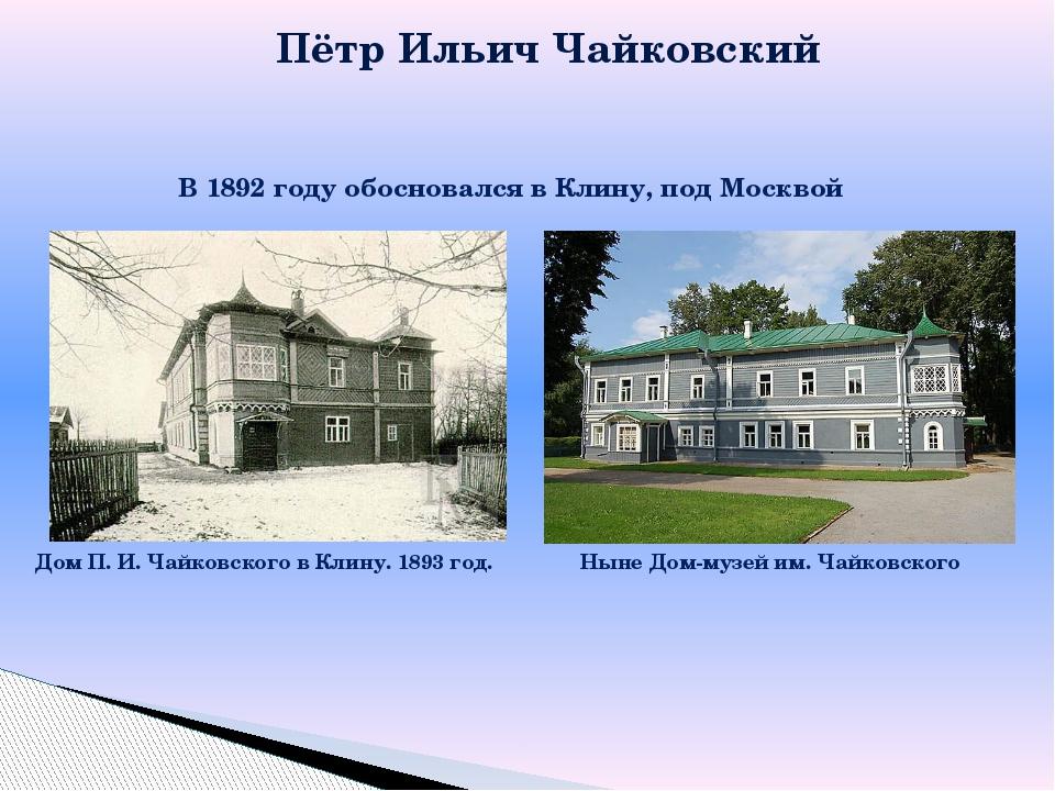 Пётр Ильич Чайковский В 1892 году обосновался в Клину, под Москвой Дом П. И....