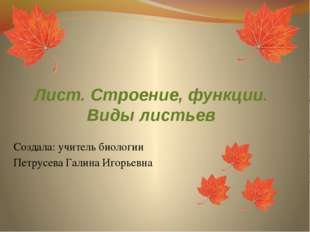Лист. Строение, функции. Виды листьев Создала: учитель биологии Петрусева Гал