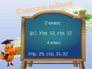 2 класс (р.) Упр. 12, стр. 12 4 класс Упр. 29, стр. 31-32