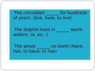 The crocodiles ______ for hundreds of years. (live, lives, to live) The dolph
