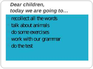 Dear children, today we are going to… recollect all the words talk about anim