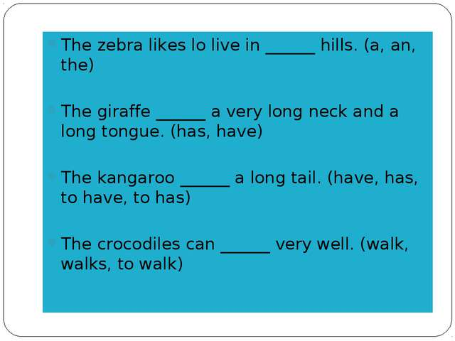 The zebra likes lo live in ______ hills. (a, an, the) The giraffe ______ a ve...