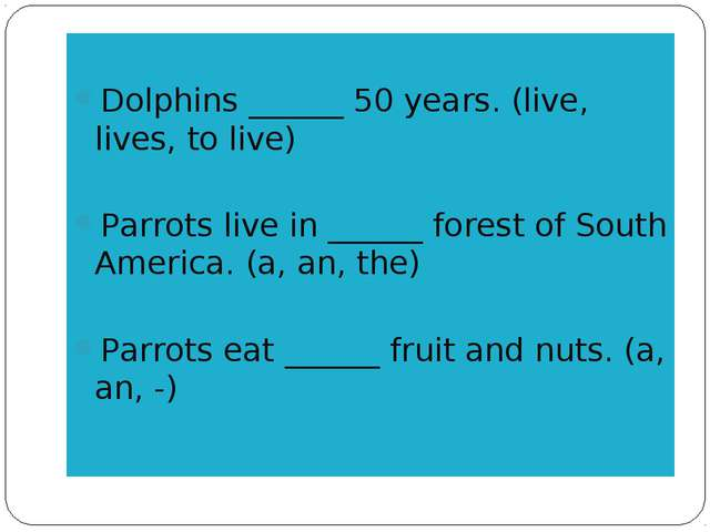 Dolphins ______ 50 years. (live, lives, to live) Parrots live in ______ fore...