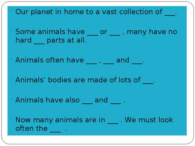 Our planet in home to a vast collection of ___. Some animals have ___ or ___...