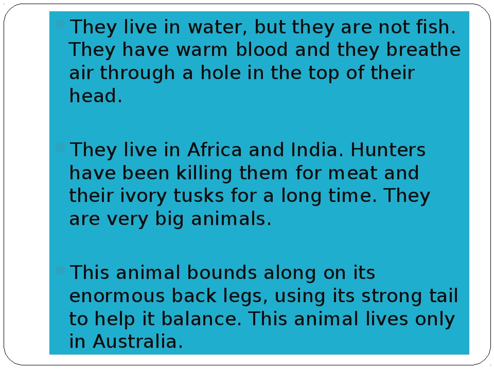 They live in water, but they are not fish. They have warm blood and they brea...