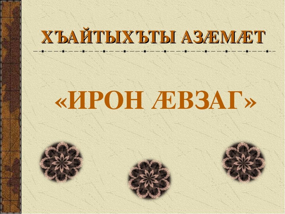ХЪАЙТЫХЪТЫ АЗÆМÆТ «ИРОН ÆВЗАГ»