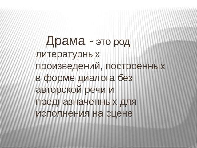 Драма - это род литературных произведений, построенных в форме диалога без...