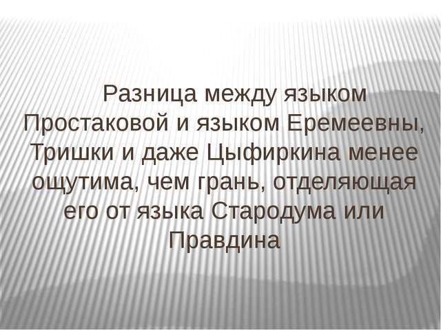 Разница между языком Простаковой и языком Еремеевны, Тришки и даже Цыфиркин...