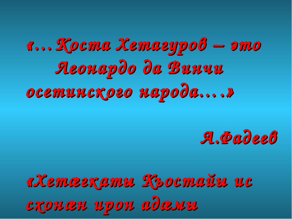 «…Коста Хетагуров – это Леонардо да Винчи осетинского народа….» А.Фадеев «Хет...