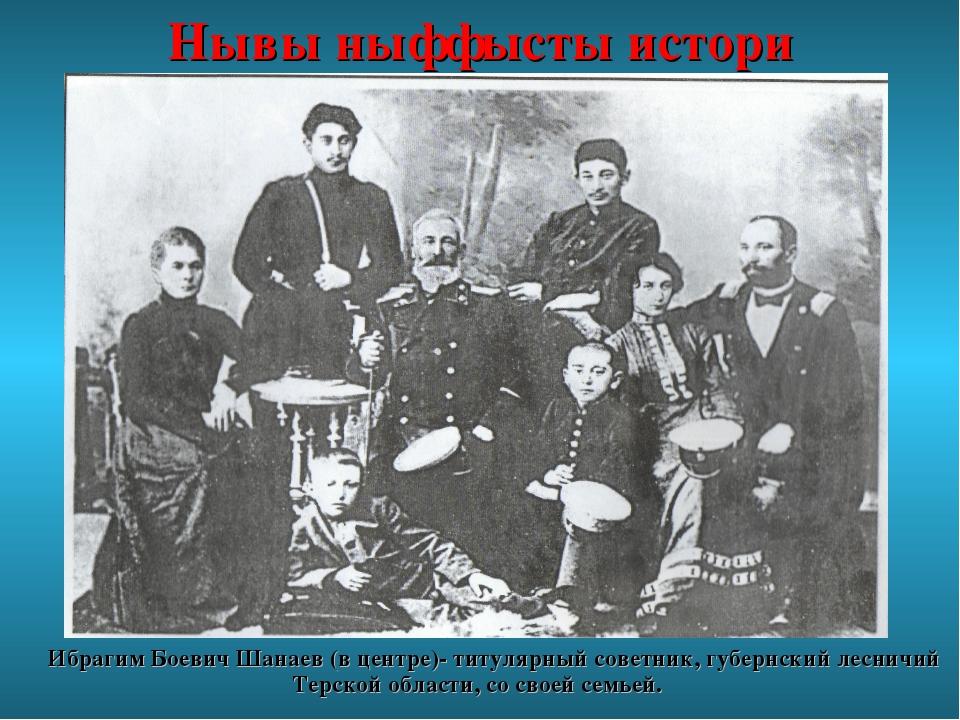 Нывы ныффысты истори Ибрагим Боевич Шанаев (в центре)- титулярный советник, г...