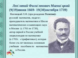 Лео́нтий Фили́ппович Магни́цкий (9(19)июня 1669- 19(30)октября 1739) Магницк