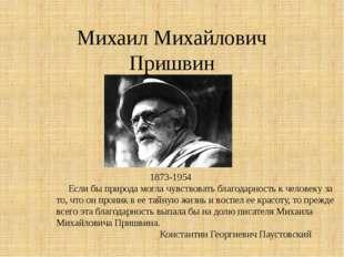 Михаил Михайлович Пришвин 1873-1954 Если бы природа могла чувствовать благода