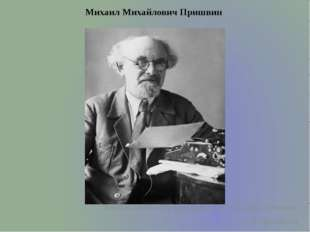 Михаил Михайлович Пришвин  Великая любовь к природе родилась из его любви к