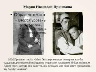 Мария Ивановна Пришвина М.М.Пришвин писал: «Мать была героическая женщина, ка