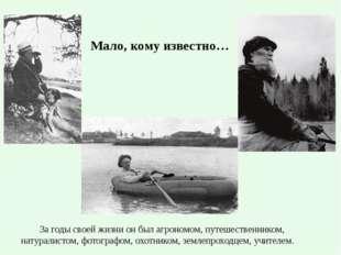 Мало, кому известно… За годы своей жизни он был агрономом, путешественником,
