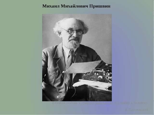 Михаил Михайлович Пришвин  Великая любовь к природе родилась из его любви к...