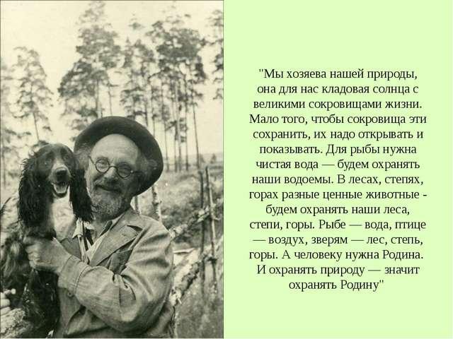 """""""Мы хозяева нашей природы, она для нас кладовая солнца с великими сокровищам..."""