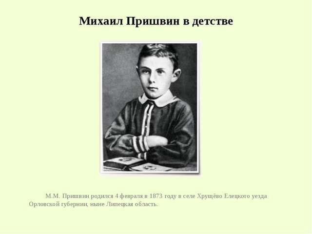 Михаил Пришвин в детстве М.М.Пришвин родился 4 февраля в 1873 году в селе Хр...