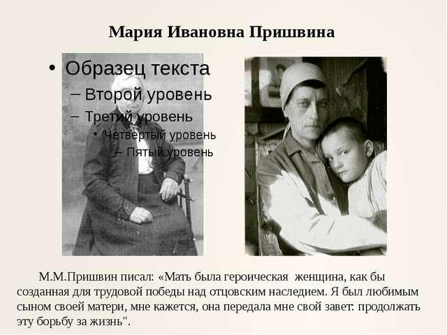 Мария Ивановна Пришвина М.М.Пришвин писал: «Мать была героическая женщина, ка...