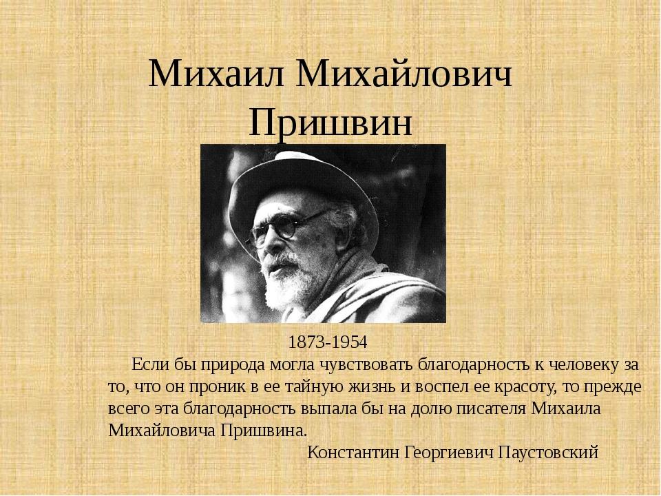 Михаил Михайлович Пришвин 1873-1954 Если бы природа могла чувствовать благода...