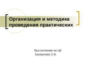 Организация и методика проведения практических Выступление на ЦК Бахвалова О.В.
