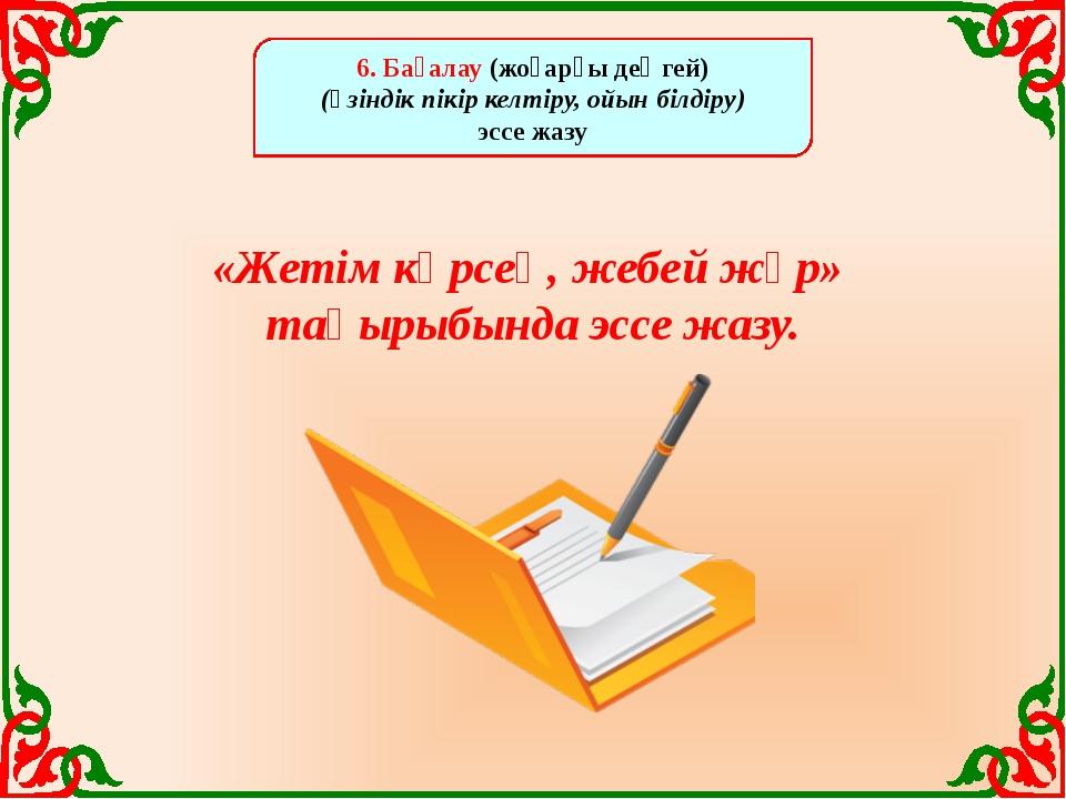 6. Бағалау (жоғарғы деңгей) (өзіндік пікір келтіру, ойын білдіру) эссе жазу...