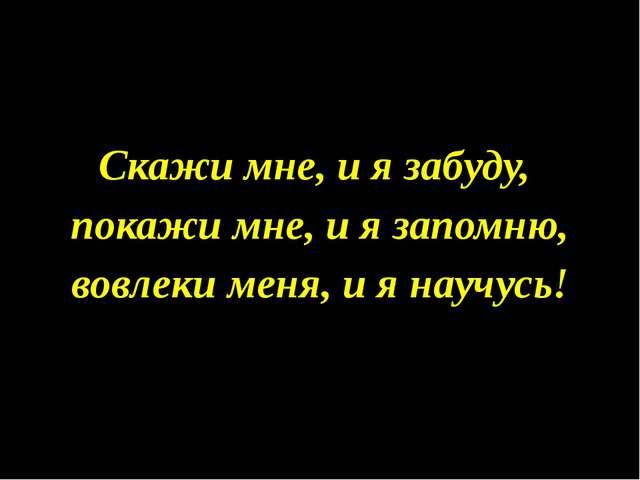 Скажи мне, и я забуду, покажи мне, и я запомню, вовлеки меня, и я научусь!