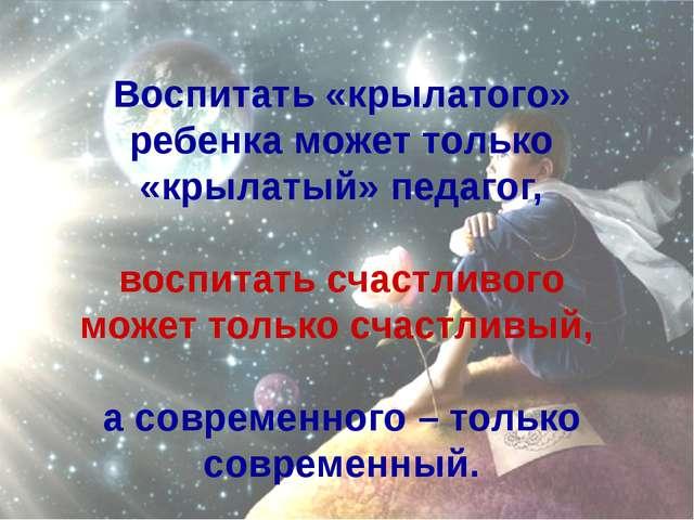 Воспитать «крылатого» ребенка может только «крылатый» педагог, воспитать счас...