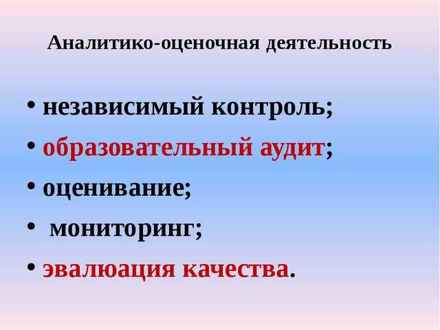Аналитико-оценочная деятельность независимый контроль; образовательный аудит;...