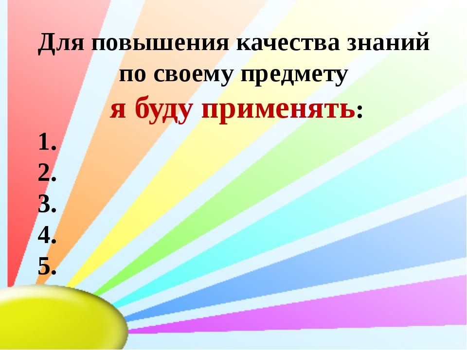 Для повышения качества знаний по своему предмету я буду применять: 1. 2. 3....