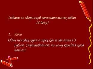 (задачи из сборников занимательных задач 18 века) Коза Один человек купил тр