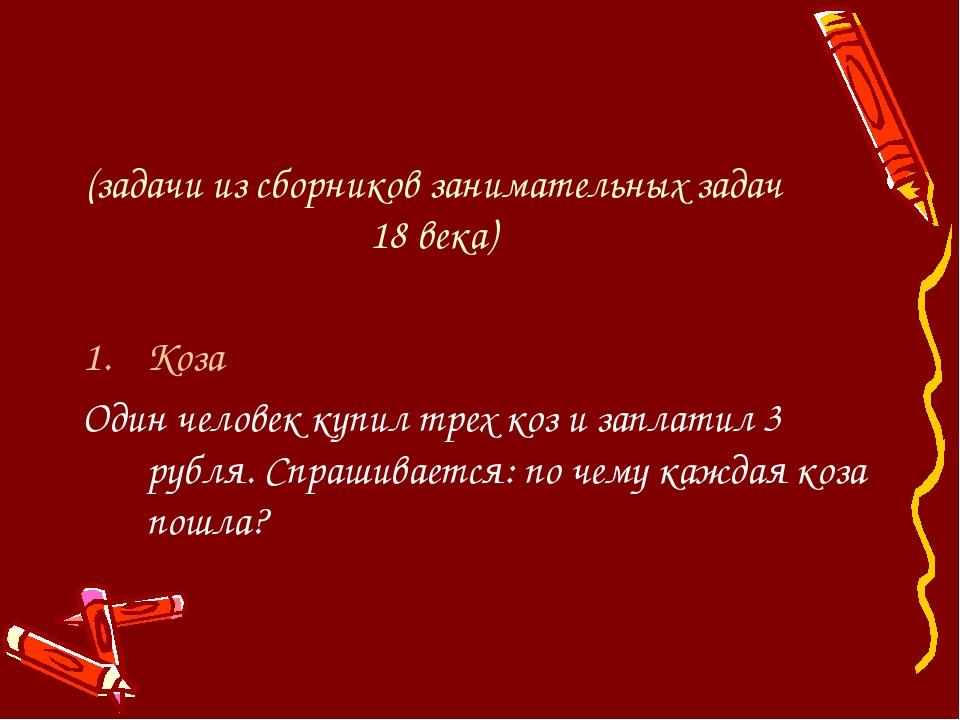 (задачи из сборников занимательных задач 18 века) Коза Один человек купил тр...