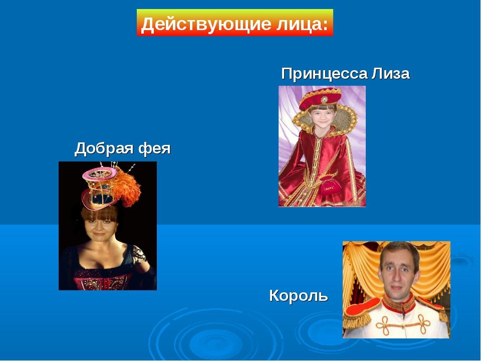 Король Добрая фея Принцесса Лиза Действующие лица: